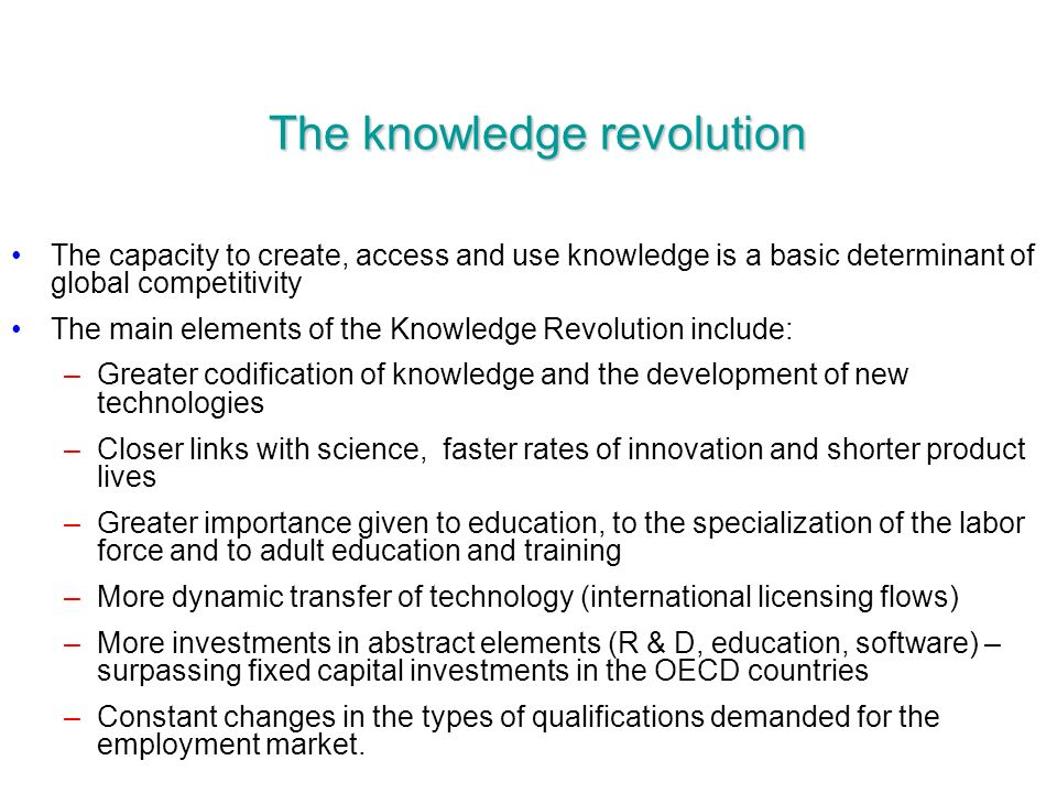 The knowledge revolution The capacity to create, access and use knowledge is a basic determinant of global competitivity The main elements of the Knowledge Revolution include: –Greater codification of knowledge and the development of new technologies –Closer links with science, faster rates of innovation and shorter product lives –Greater importance given to education, to the specialization of the labor force and to adult education and training –More dynamic transfer of technology (international licensing flows) –More investments in abstract elements (R & D, education, software) – surpassing fixed capital investments in the OECD countries –Constant changes in the types of qualifications demanded for the employment market.