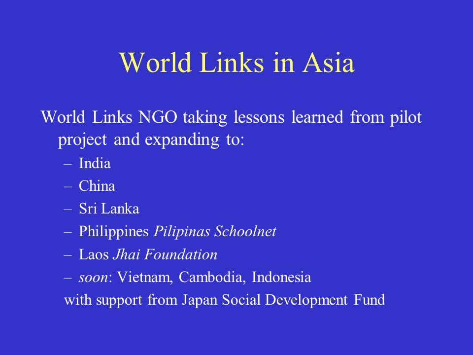 World Links in Asia World Links NGO taking lessons learned from pilot project and expanding to: –India –China –Sri Lanka –Philippines Pilipinas Schoolnet –Laos Jhai Foundation –soon: Vietnam, Cambodia, Indonesia with support from Japan Social Development Fund