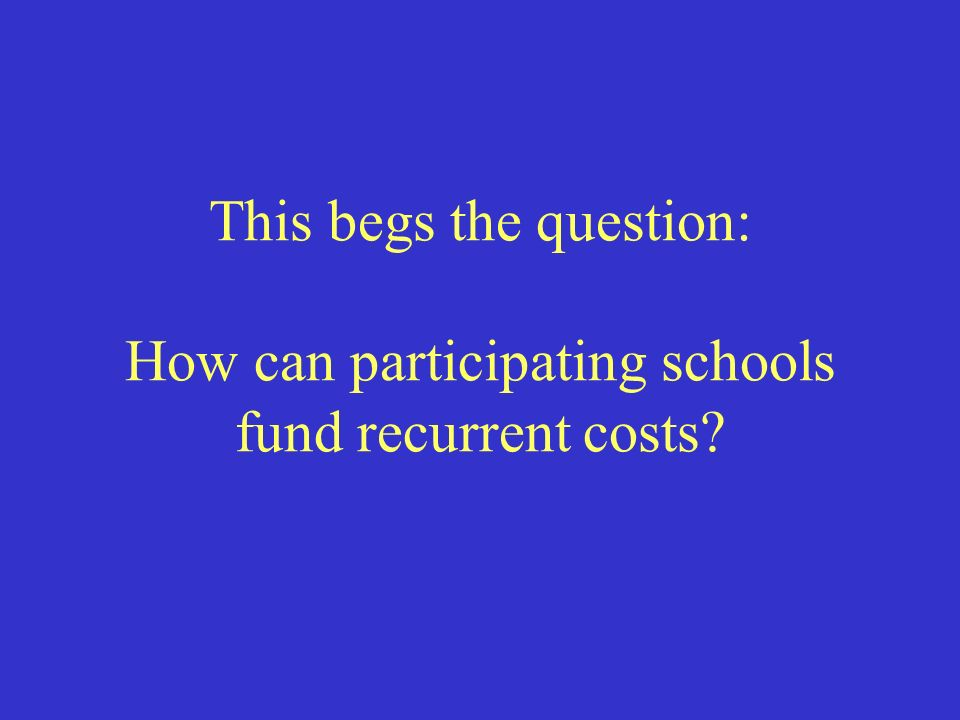 This begs the question: How can participating schools fund recurrent costs
