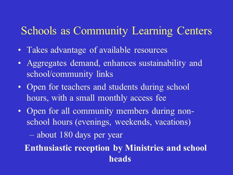 Schools as Community Learning Centers Takes advantage of available resources Aggregates demand, enhances sustainability and school/community links Open for teachers and students during school hours, with a small monthly access fee Open for all community members during non- school hours (evenings, weekends, vacations) –about 180 days per year Enthusiastic reception by Ministries and school heads