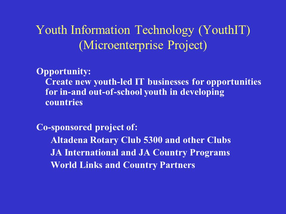 Youth Information Technology (YouthIT) (Microenterprise Project) Opportunity: Create new youth-led IT businesses for opportunities for in-and out-of-school youth in developing countries Co-sponsored project of: Altadena Rotary Club 5300 and other Clubs JA International and JA Country Programs World Links and Country Partners