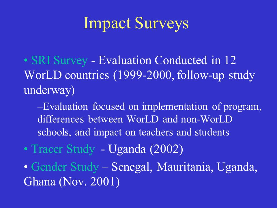 Impact Surveys SRI Survey - Evaluation Conducted in 12 WorLD countries (1999-2000, follow-up study underway) –Evaluation focused on implementation of program, differences between WorLD and non-WorLD schools, and impact on teachers and students Tracer Study - Uganda (2002) Gender Study – Senegal, Mauritania, Uganda, Ghana (Nov.