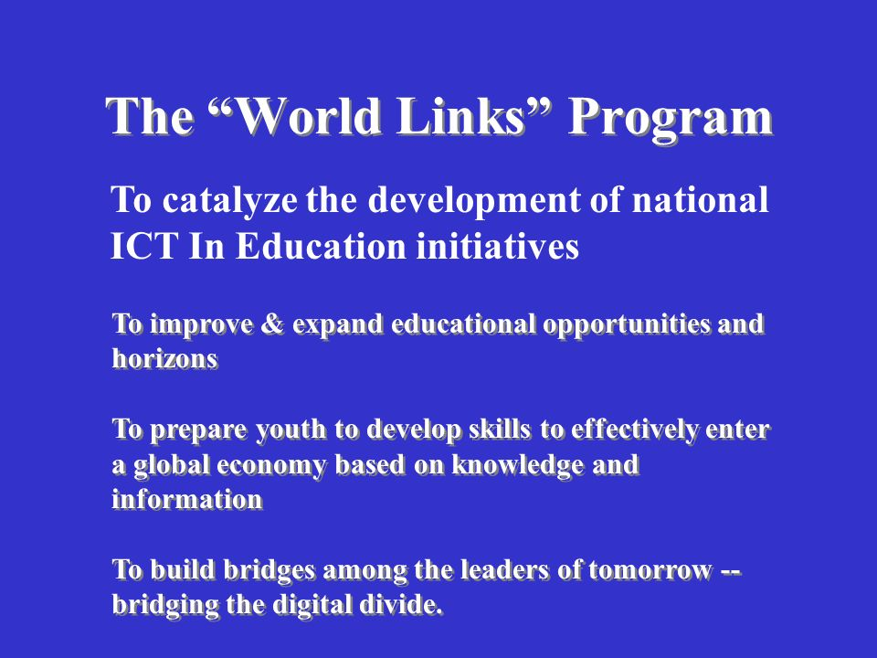 The New Global Economy Requires a New Global Education Everything Education Did Before, And More Basic Skills (literacy, numeracy, civics, etc.) –Greatest priority is STILL primary education, but it is not enough Information-Reasoning Skills for Life-long Learning and Productivity –gather, evaluate, analyze, synthesize, visualize and communicate information (dynamic knowledge) –problem solving, teamwork, communication skills, and ability to be flexible learner -- skills demanded by new economy.