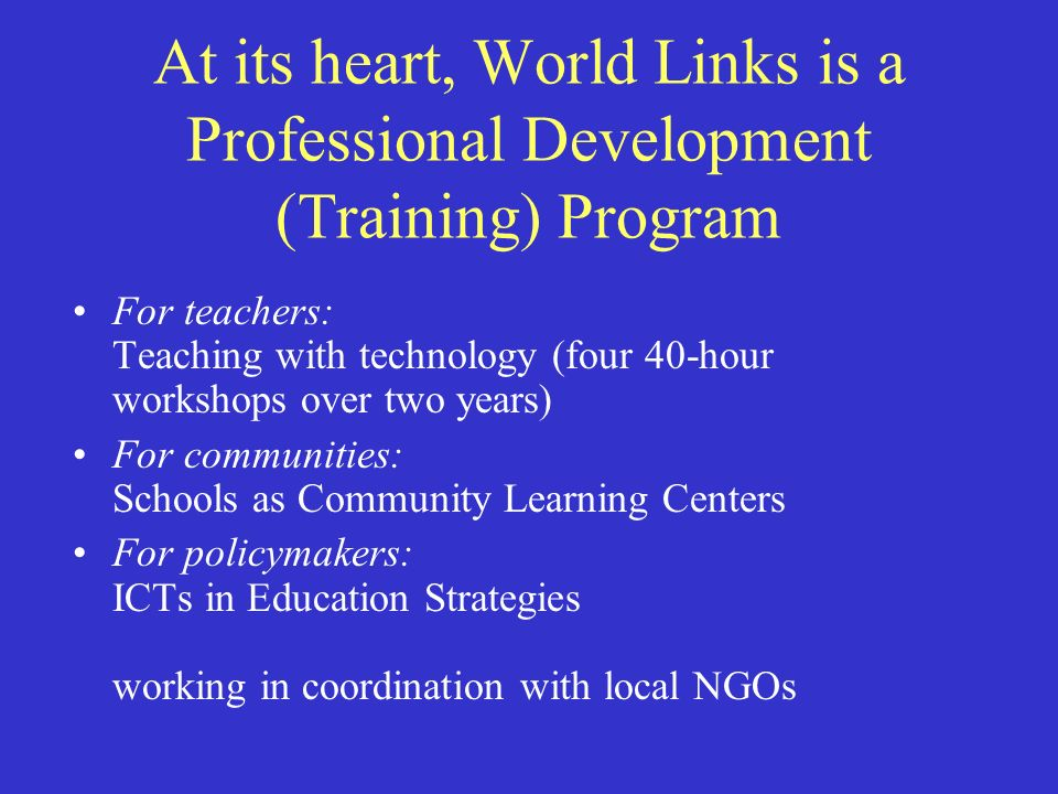 At its heart, World Links is a Professional Development (Training) Program For teachers: Teaching with technology (four 40-hour workshops over two years) For communities: Schools as Community Learning Centers For policymakers: ICTs in Education Strategies working in coordination with local NGOs