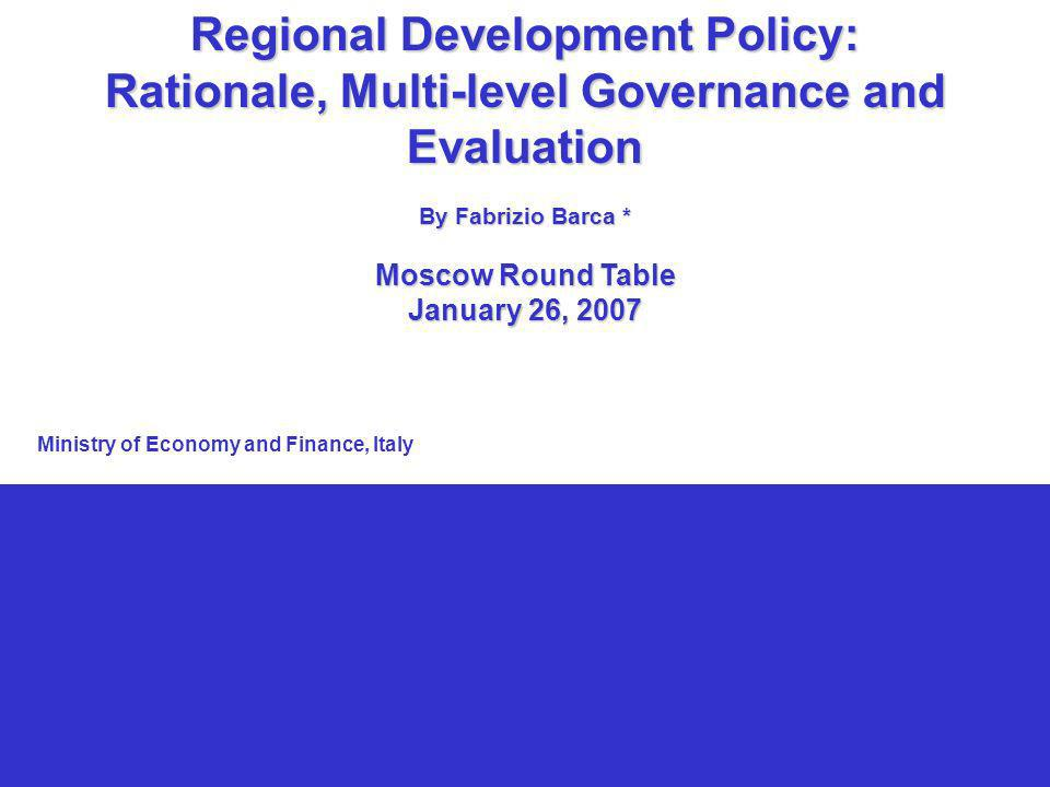 1 Regional Development Policy: Rationale, Multi-level Governance and Evaluation By Fabrizio Barca * Moscow Round Table January 26, 2007 Ministry of Economy and Finance, Italy
