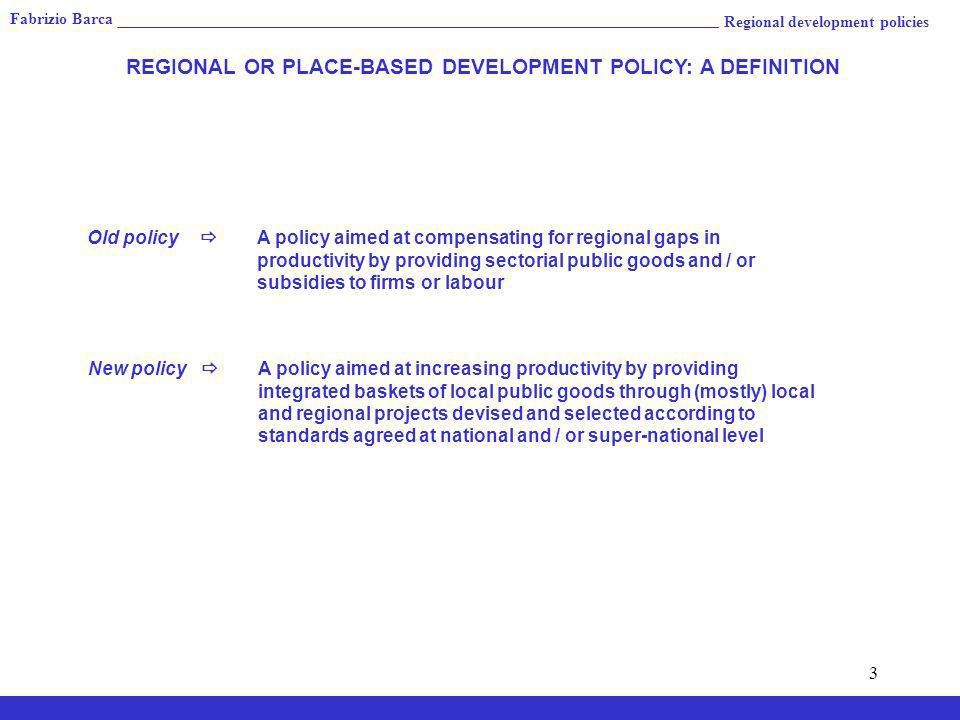 3 Regional development policies REGIONAL OR PLACE-BASED DEVELOPMENT POLICY: A DEFINITION Old policy A policy aimed at compensating for regional gaps in productivity by providing sectorial public goods and / or subsidies to firms or labour New policy A policy aimed at increasing productivity by providing integrated baskets of local public goods through (mostly) local and regional projects devised and selected according to standards agreed at national and / or super-national level Fabrizio Barca