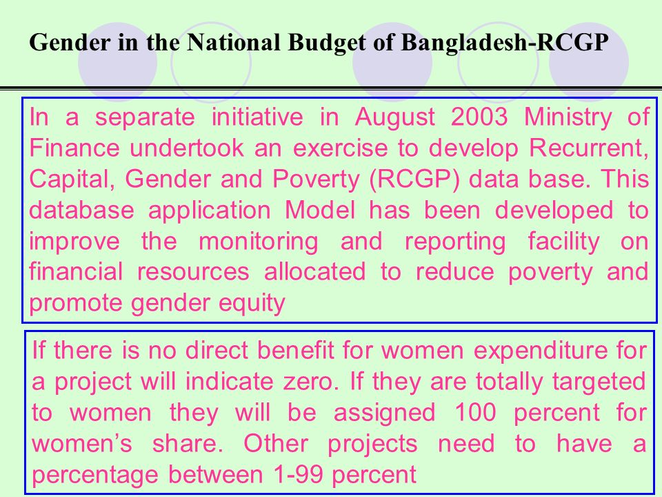 Gender in the National Budget of Bangladesh-RCGP Similarly for the recurrent budget all expenditure items are assigned a percentage to gender disaggregate them Reporting is made in MTBF on how much (share of total expenditure) is spent on womens advancement Qualitative guidelines for this purpose have been developer on the basis of which this disaggregation is done This provided the government with a rough estimate of public expenditure in gender disaggregated manner