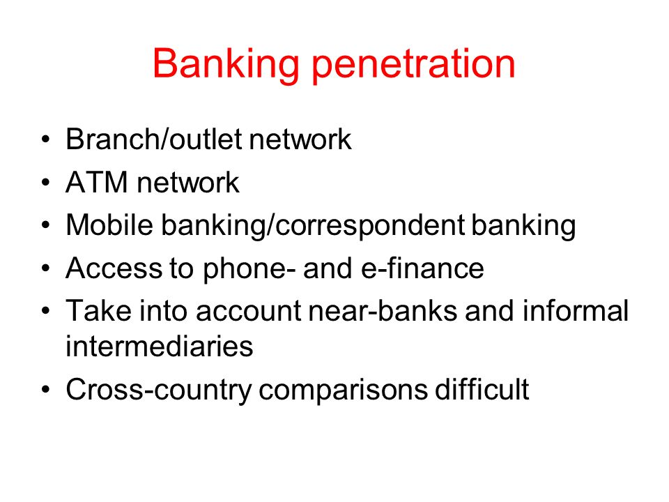 Banking penetration Branch/outlet network ATM network Mobile banking/correspondent banking Access to phone- and e-finance Take into account near-banks
