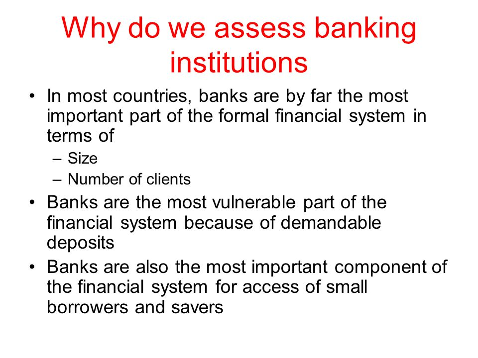 Why do we assess banking institutions In most countries, banks are by far the most important part of the formal financial system in terms of –Size –Nu