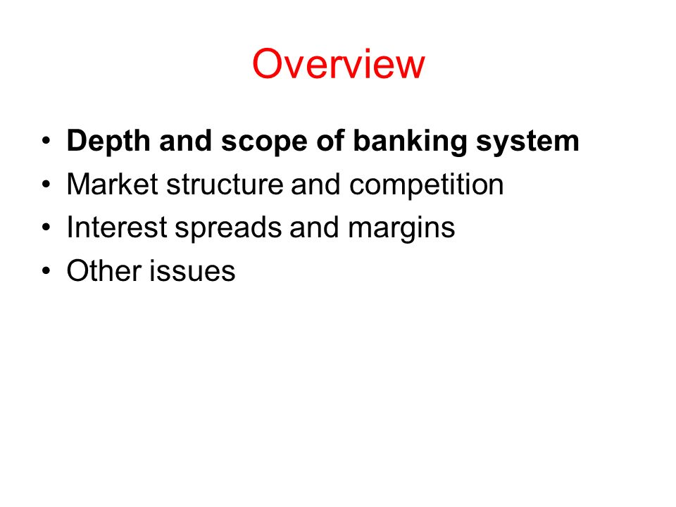 Overview Depth and scope of banking system Market structure and competition Interest spreads and margins Other issues