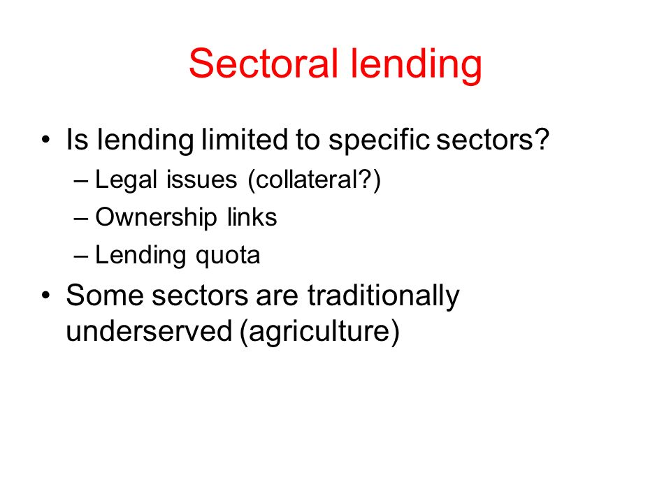 Sectoral lending Is lending limited to specific sectors? –Legal issues (collateral?) –Ownership links –Lending quota Some sectors are traditionally un