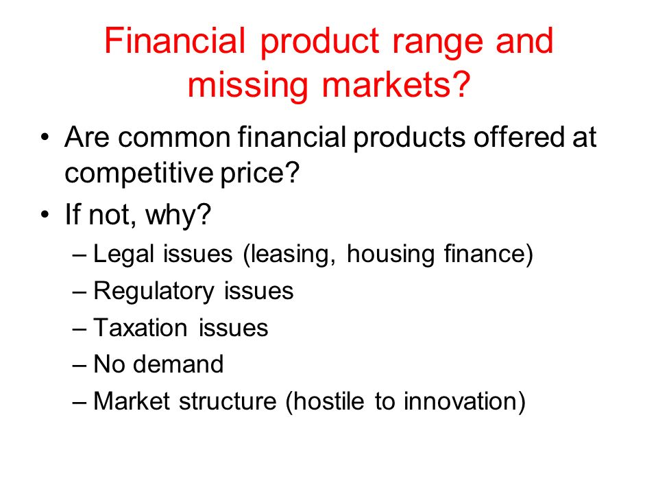 Financial product range and missing markets? Are common financial products offered at competitive price? If not, why? –Legal issues (leasing, housing