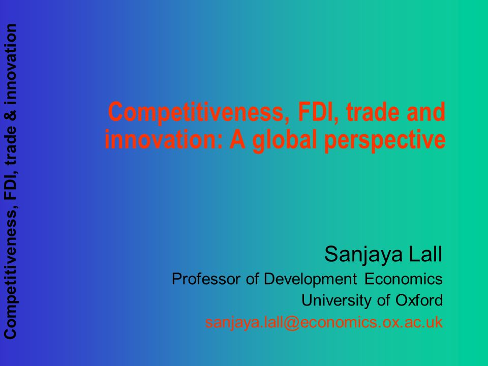 Competitiveness, FDI, trade & innovation Competitiveness, FDI, trade and innovation: A global perspective Sanjaya Lall Professor of Development Economics University of Oxford sanjaya.lall@economics.ox.ac.uk