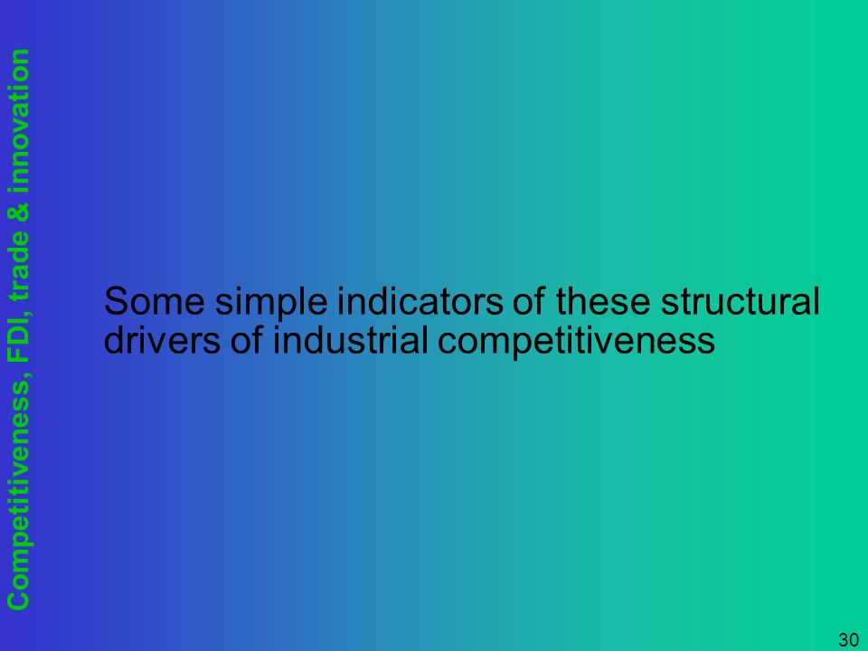 Competitiveness, FDI, trade & innovation 30 Some simple indicators of these structural drivers of industrial competitiveness