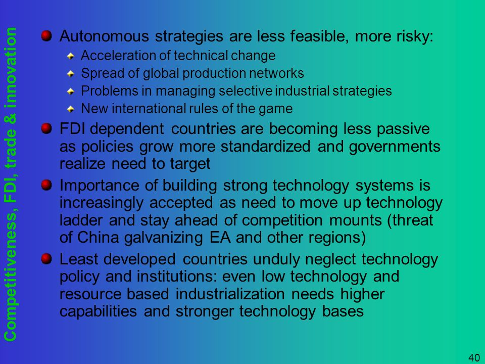Competitiveness, FDI, trade & innovation 40 Autonomous strategies are less feasible, more risky: Acceleration of technical change Spread of global pro