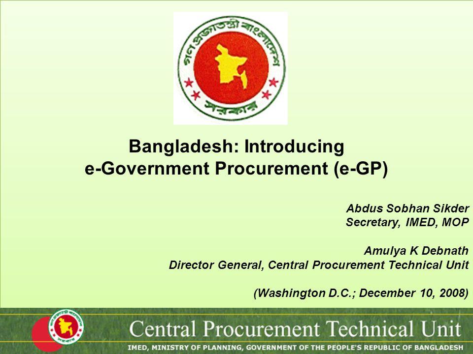 Bangladesh: Introducing e-Government Procurement (e-GP) Abdus Sobhan Sikder Secretary, IMED, MOP Amulya K Debnath Director General, Central Procuremen