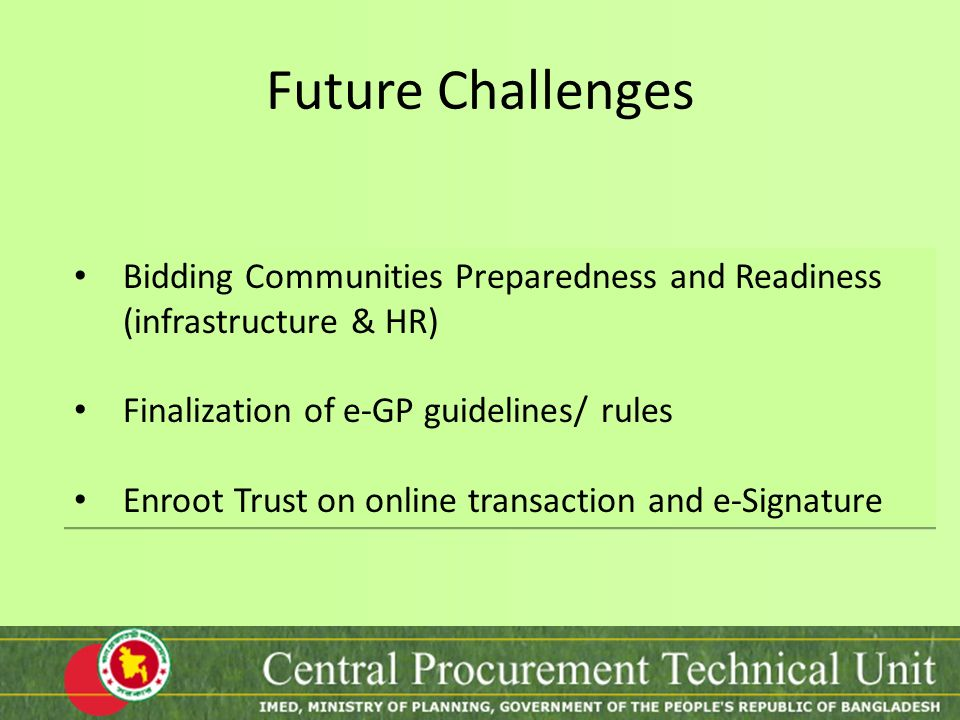 Future Challenges Bidding Communities Preparedness and Readiness (infrastructure & HR) Finalization of e-GP guidelines/ rules Enroot Trust on online t