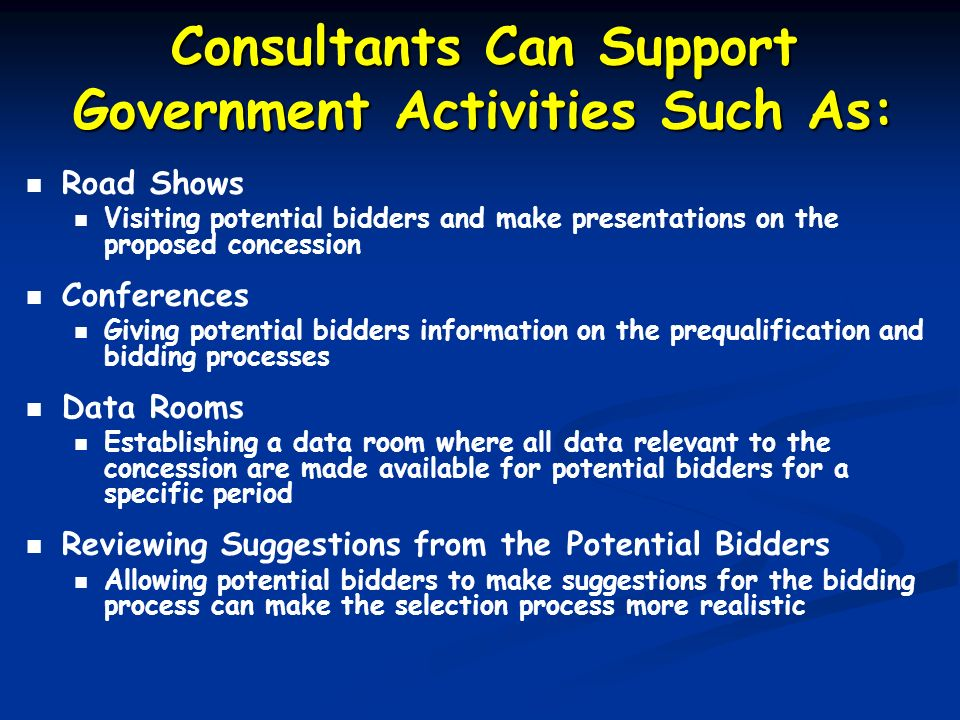 Consultants Can Support Government Activities Such As: Road Shows Visiting potential bidders and make presentations on the proposed concession Confere