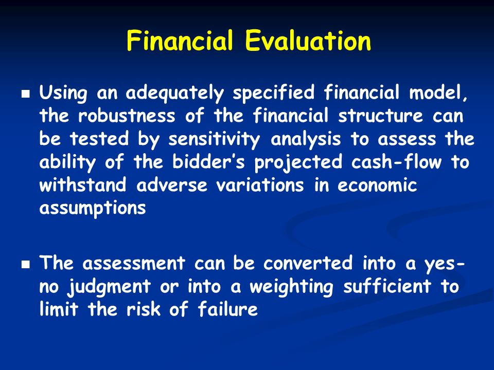 Financial Evaluation Using an adequately specified financial model, the robustness of the financial structure can be tested by sensitivity analysis to
