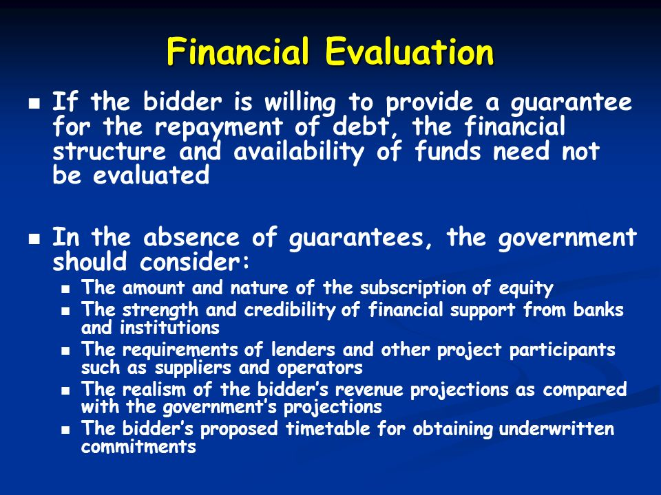 Financial Evaluation If the bidder is willing to provide a guarantee for the repayment of debt, the financial structure and availability of funds need