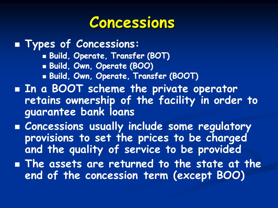 Concessions Types of Concessions: Build, Operate, Transfer (BOT) Build, Own, Operate (BOO) Build, Own, Operate, Transfer (BOOT) In a BOOT scheme the p