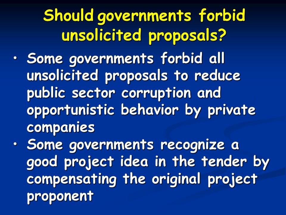 Should governments forbid unsolicited proposals? Some governments forbid all unsolicited proposals to reduce public sector corruption and opportunisti