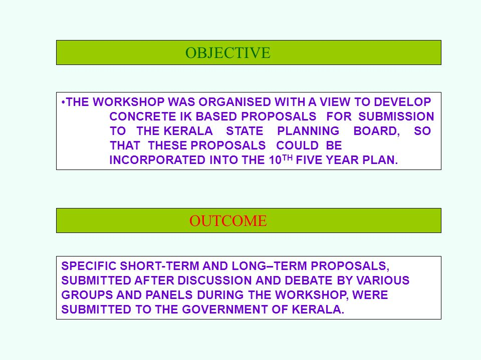 OBJECTIVE THE WORKSHOP WAS ORGANISED WITH A VIEW TO DEVELOP CONCRETE IK BASED PROPOSALS FOR SUBMISSION TO THE KERALA STATE PLANNING BOARD, SO THAT THE