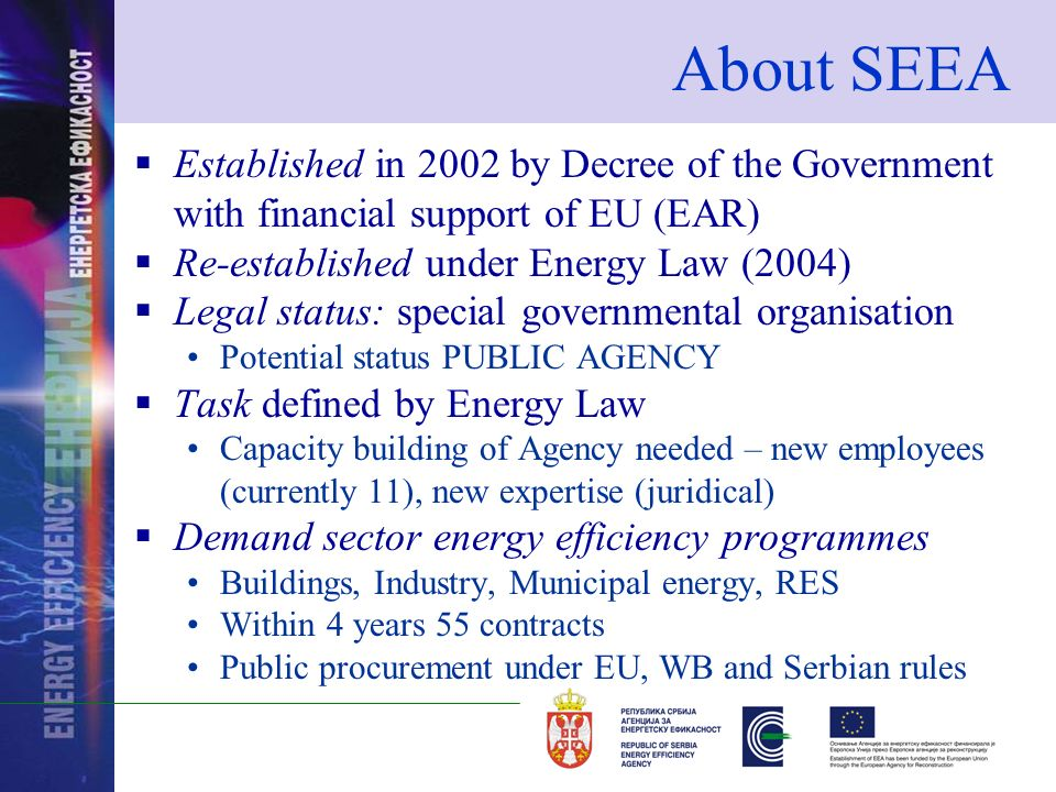 About SEEA Established in 2002 by Decree of the Government with financial support of EU (EAR) Re-established under Energy Law (2004) Legal status: special governmental organisation Potential status PUBLIC AGENCY Task defined by Energy Law Capacity building of Agency needed – new employees (currently 11), new expertise (juridical) Demand sector energy efficiency programmes Buildings, Industry, Municipal energy, RES Within 4 years 55 contracts Public procurement under EU, WB and Serbian rules