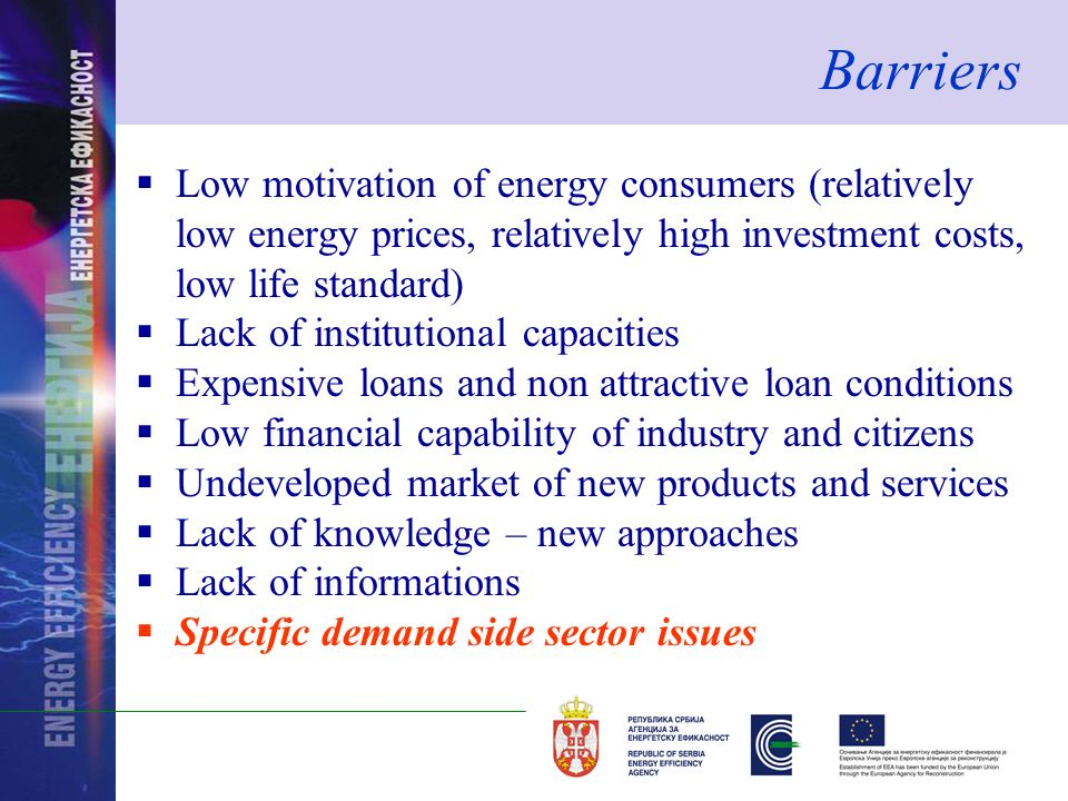 Barriers Low motivation of energy consumers (relatively low energy prices, relatively high investment costs, low life standard) Lack of institutional capacities Expensive loans and non attractive loan conditions Low financial capability of industry and citizens Undeveloped market of new products and services Lack of knowledge – new approaches Lack of informations Specific demand side sector issues