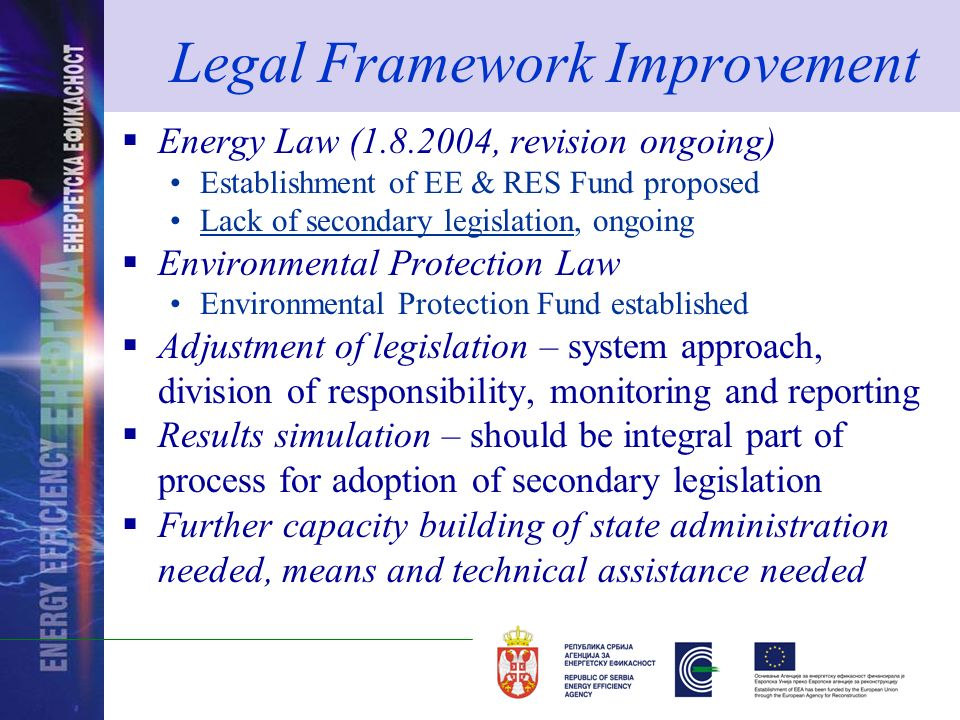 Legal Framework Improvement Energy Law (1.8.2004, revision ongoing) Establishment of EE & RES Fund proposed Lack of secondary legislation, ongoing Environmental Protection Law Environmental Protection Fund established Adjustment of legislation – system approach, division of responsibility, monitoring and reporting Results simulation – should be integral part of process for adoption of secondary legislation Further capacity building of state administration needed, means and technical assistance needed