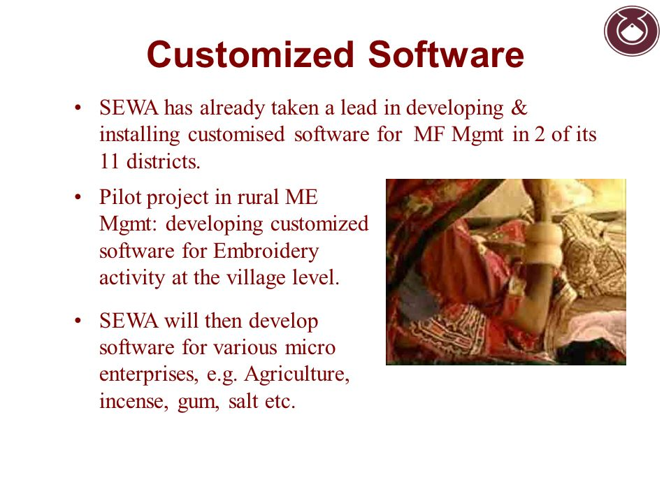 Customized Software SEWA has already taken a lead in developing & installing customised software for MF Mgmt in 2 of its 11 districts. Pilot project i