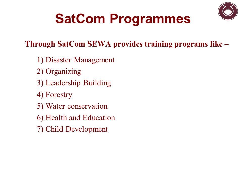 SatCom Programmes Through SatCom SEWA provides training programs like – 1) Disaster Management 2) Organizing 3) Leadership Building 4) Forestry 5) Water conservation 6) Health and Education 7) Child Development