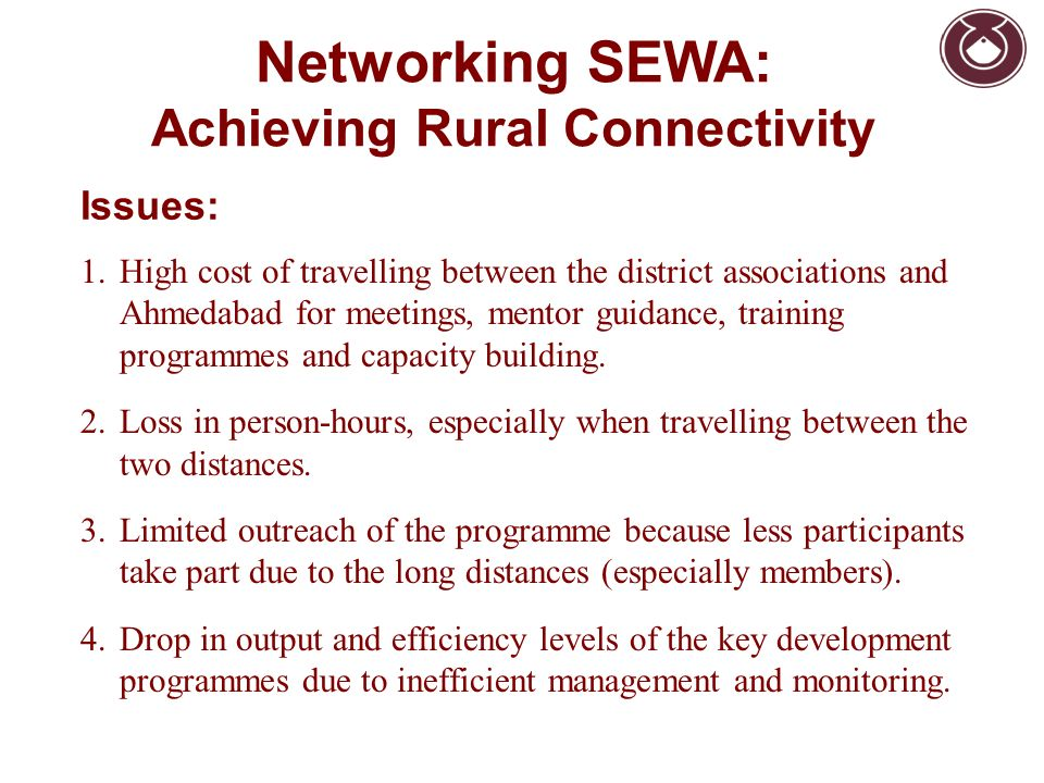 Networking SEWA: Achieving Rural Connectivity 1.High cost of travelling between the district associations and Ahmedabad for meetings, mentor guidance,