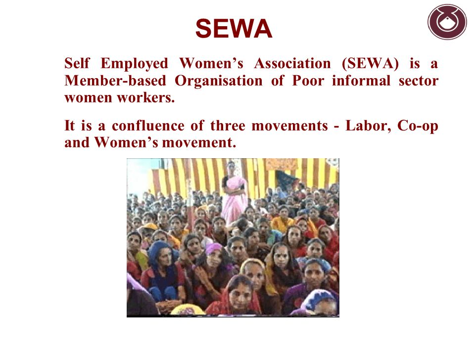 SEWA Self Employed Womens Association (SEWA) is a Member-based Organisation of Poor informal sector women workers. It is a confluence of three movemen