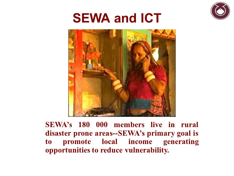 SEWAs 180 000 members live in rural disaster prone areas--SEWAs primary goal is to promote local income generating opportunities to reduce vulnerabili