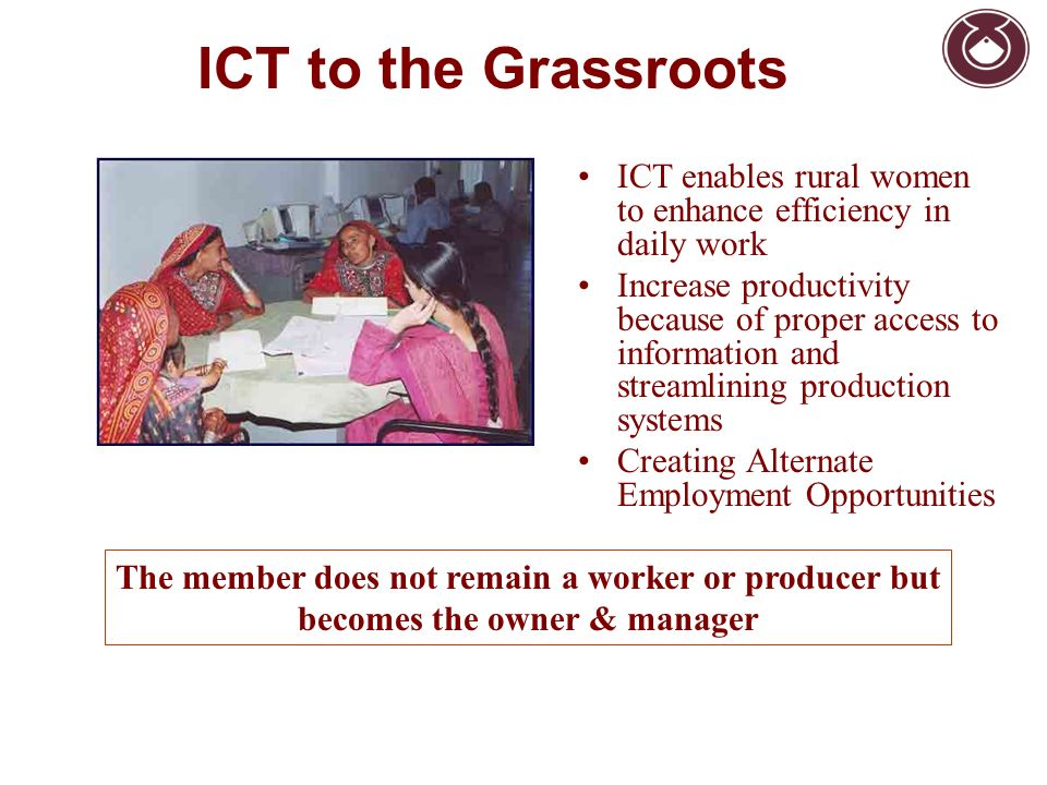ICT enables rural women to enhance efficiency in daily work Increase productivity because of proper access to information and streamlining production systems Creating Alternate Employment Opportunities The member does not remain a worker or producer but becomes the owner & manager ICT to the Grassroots