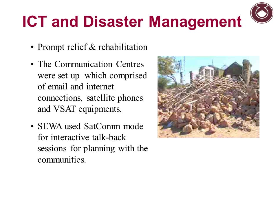 ICT and Disaster Management Prompt relief & rehabilitation The Communication Centres were set up which comprised of email and internet connections, sa