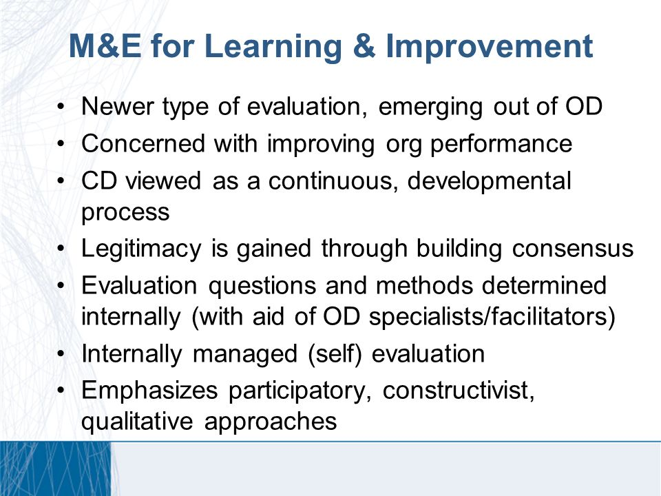 M&E for Learning & Improvement Newer type of evaluation, emerging out of OD Concerned with improving org performance CD viewed as a continuous, developmental process Legitimacy is gained through building consensus Evaluation questions and methods determined internally (with aid of OD specialists/facilitators) Internally managed (self) evaluation Emphasizes participatory, constructivist, qualitative approaches