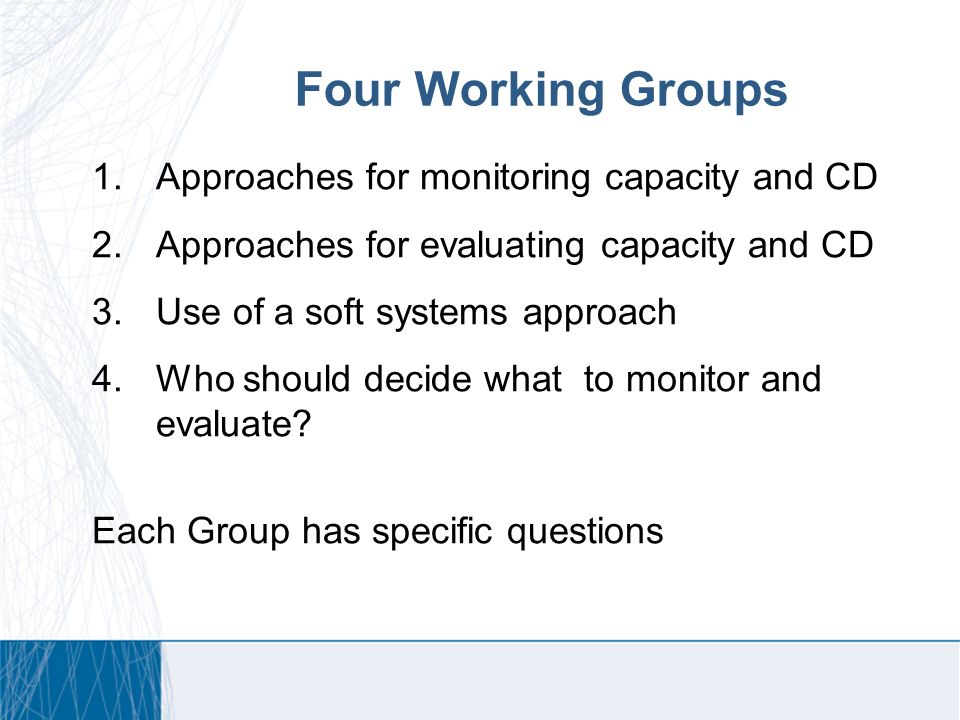 Four Working Groups 1.Approaches for monitoring capacity and CD 2.Approaches for evaluating capacity and CD 3.Use of a soft systems approach 4.Who should decide what to monitor and evaluate.