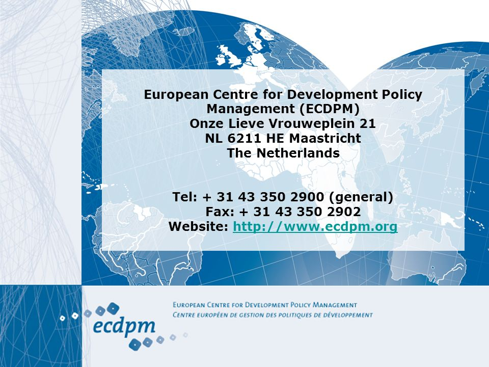 European Centre for Development Policy Management (ECDPM) Onze Lieve Vrouweplein 21 NL 6211 HE Maastricht The Netherlands Tel: + 31 43 350 2900 (general) Fax: + 31 43 350 2902 Website: http://www.ecdpm.orghttp://www.ecdpm.org