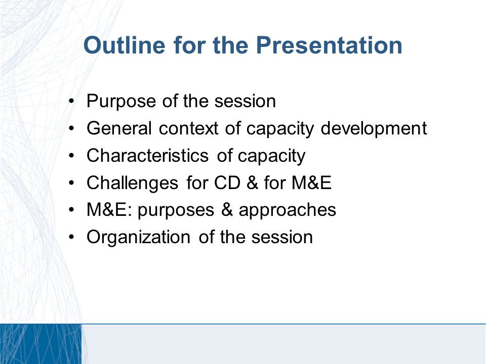 Outline for the Presentation Purpose of the session General context of capacity development Characteristics of capacity Challenges for CD & for M&E M&E: purposes & approaches Organization of the session