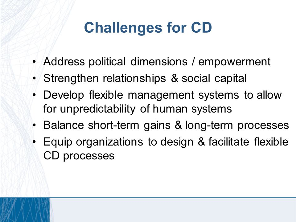 Challenges for CD Address political dimensions / empowerment Strengthen relationships & social capital Develop flexible management systems to allow for unpredictability of human systems Balance short-term gains & long-term processes Equip organizations to design & facilitate flexible CD processes