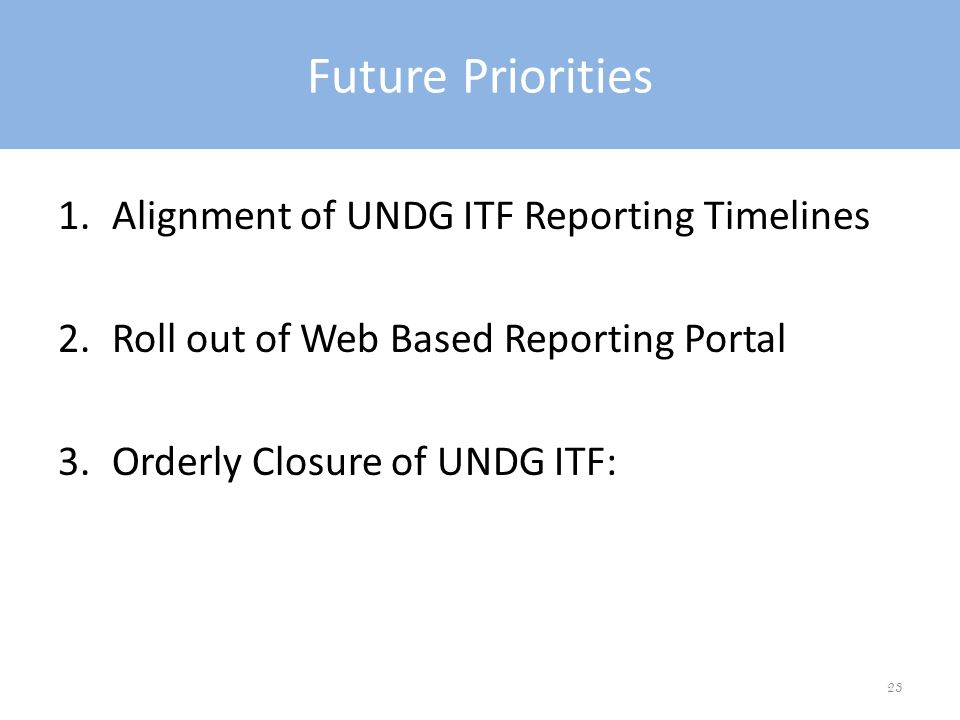 Future Priorities 1.Alignment of UNDG ITF Reporting Timelines 2.Roll out of Web Based Reporting Portal 3.Orderly Closure of UNDG ITF: 23