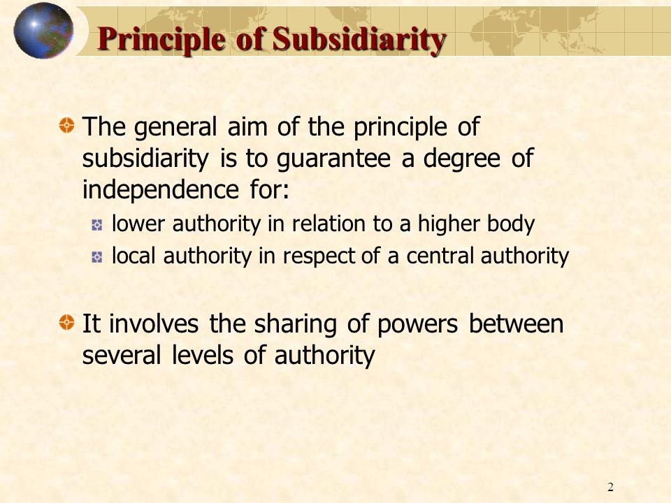 2 Principle of Subsidiarity The general aim of the principle of subsidiarity is to guarantee a degree of independence for: lower authority in relation