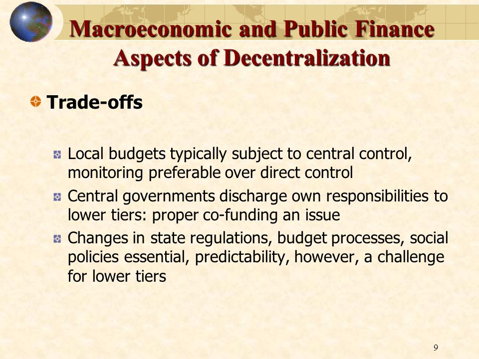 9 Macroeconomic and Public Finance Aspects of Decentralization Trade-offs Local budgets typically subject to central control, monitoring preferable ov