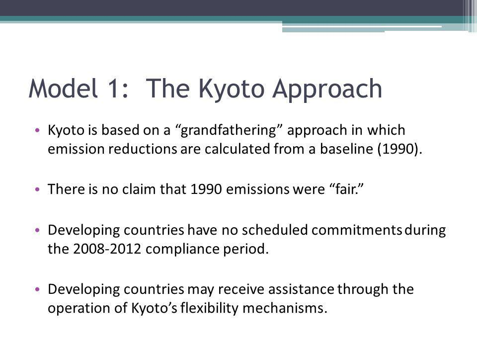 Model 1: The Kyoto Approach Kyoto is based on a grandfathering approach in which emission reductions are calculated from a baseline (1990). There is n