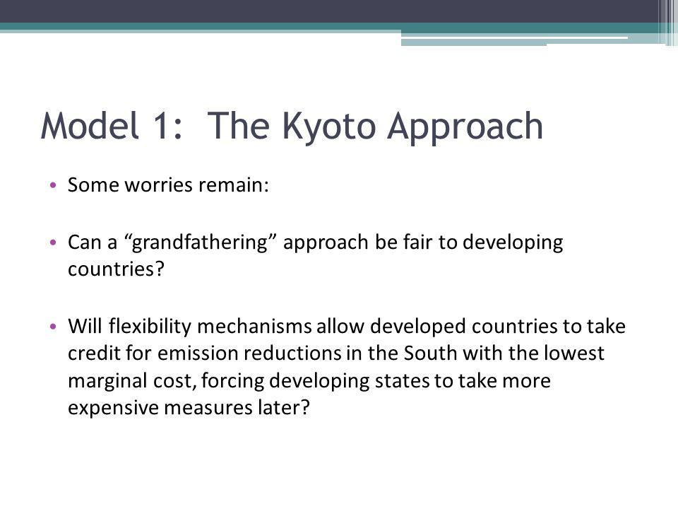 Model 1: The Kyoto Approach Some worries remain: Can a grandfathering approach be fair to developing countries? Will flexibility mechanisms allow deve