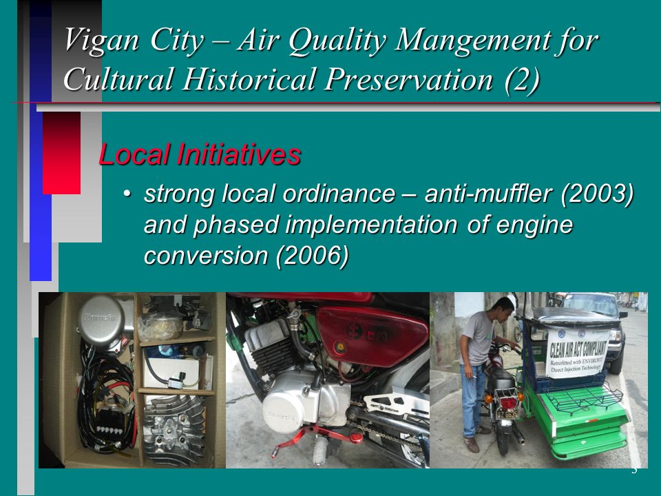 5 Vigan City – Air Quality Mangement for Cultural Historical Preservation (2) Local Initiatives Local Initiatives strong local ordinance – anti-muffler (2003) and phased implementation of engine conversion (2006)strong local ordinance – anti-muffler (2003) and phased implementation of engine conversion (2006)