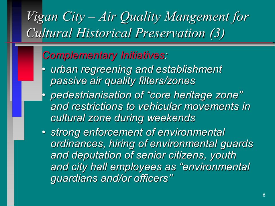 6 Vigan City – Air Quality Mangement for Cultural Historical Preservation (3) Complementary Initiatives: urban regreening and establishment passive air quality filters/zonesurban regreening and establishment passive air quality filters/zones pedestrianisation of core heritage zone and restrictions to vehicular movements in cultural zone during weekendspedestrianisation of core heritage zone and restrictions to vehicular movements in cultural zone during weekends strong enforcement of environmental ordinances, hiring of environmental guards and deputation of senior citizens, youth and city hall employees as environmental guardians and/or officersstrong enforcement of environmental ordinances, hiring of environmental guards and deputation of senior citizens, youth and city hall employees as environmental guardians and/or officers