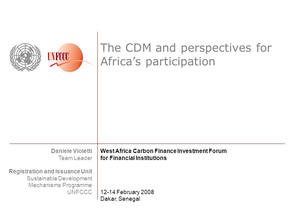 The CDM and perspectives for Africas participation Daniele Violetti Team Leader Registration and Issuance Unit Sustainable Development Mechanisms Programme UNFCCC West Africa Carbon Finance Investment Forum for Financial Institutions 12-14 February 2008 Dakar, Senegal